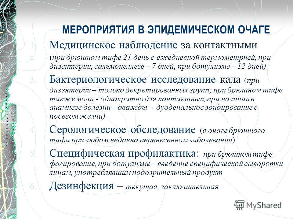 МЕРОПРИЯТИЯ В ЭПИДЕМИЧЕСКОМ ОЧАГЕ 1. Медицинское наблюдение за контактными 2. (при брюшном тифе 21 день с ежедневной термометрией, при дизентерии, сальмонеллезе – 7 дней, при ботулизме – 12 дней) 3. Бактериологическое исследование кала (при дизентери