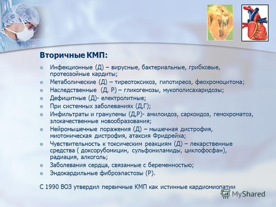 Вторичные КМП: Инфекционные (Д) – вирусные, бактериальные, грибковые, протеозойные кардиты; Инфекционные (Д) – вирусные, бактериальные, грибковые, протеозойные кардиты; Метаболические (Д) – тиреотоксикоз, гипотиреоз, феохромоцитома; Метаболические (Д