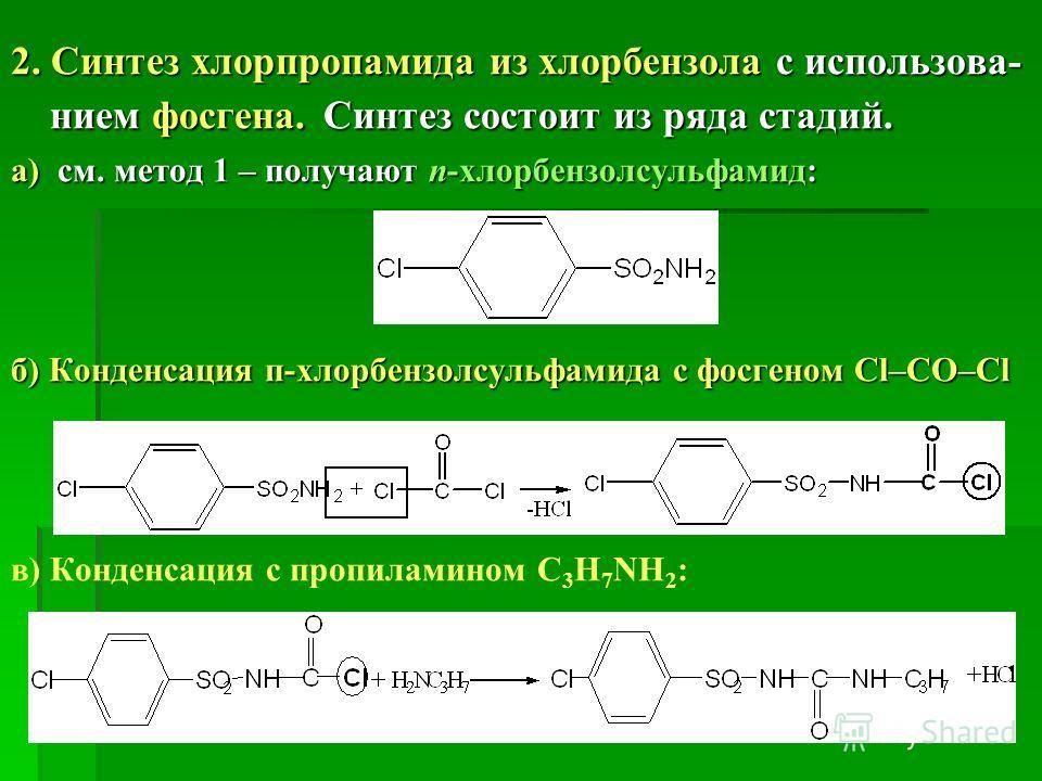 2. Синтез хлорпропамида из хлорбензола с использова- нием фосгена. Синтез состоит из ряда стадий. а) см. метод 1 – получают п-хлорбензолсульфамид: б) Конденсация п-хлорбензолсульфамида с фосгеном Cl–CO–Cl в) Конденсация с пропиламином С 3 Н 7 NH 2 :