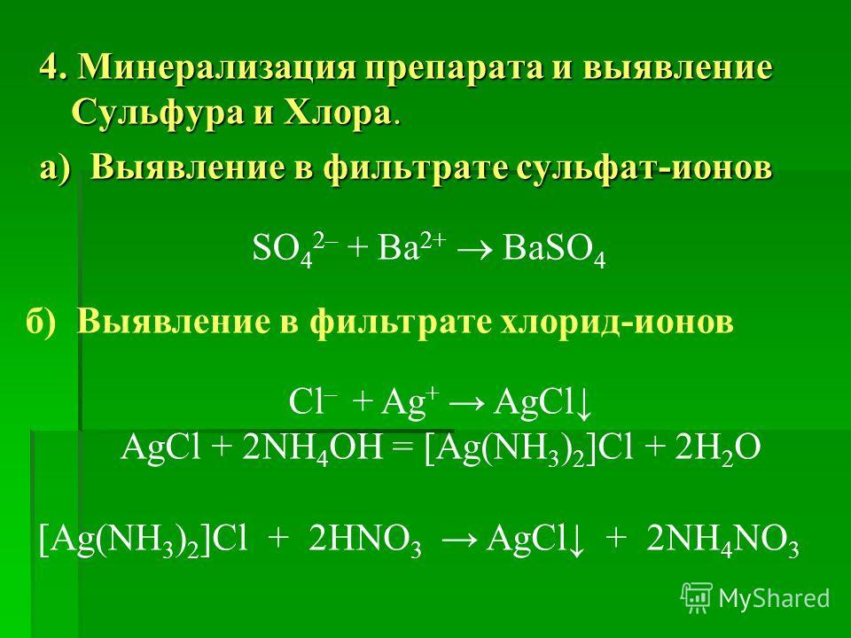 4. Минерализация препарата и выявление Сульфура и Хлора. а) Выявление в фильтрате сульфат-ионов SO 4 2– + Ba 2+ BaSO 4 б) Выявление в фильтрате хлорид-ионов Cl – + Ag + AgCl AgCl + 2NH 4 OH = [Ag(NH 3 ) 2 ]Cl + 2H 2 O [Ag(NH 3 ) 2 ]Cl + 2HNO 3 AgCl +