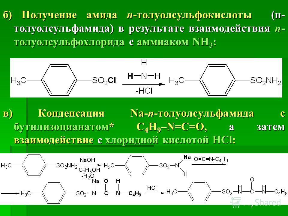 б) Получение амида п-толуолсульфокислоты (п- толуолсульфамида) в результате взаимодействия п- толуолсульфохлорида с аммиаком NH 3 : в) Конденсация Na-п-толуолсульфамида с бутилизоцианатом* С 4 H 9 –N=C=O, а затем взаимодействие с хлоридной кислотой H
