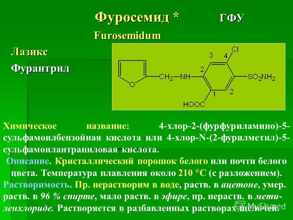 Фуросемид * ГФУ Фуросемид * ГФУ Furosemidum FurosemidumЛазиксФурантрил Химическое название: 4-хлор-2-(фурфуриламино)-5- сульфамоилбензойная кислота или 4-хлор-N-(2-фурилметил)-5- сульфамоилантраниловая кислота. Описание. Кристаллический порошок белог