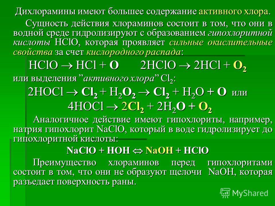 Дихлорамины имеют большее содержание активного хлора. Дихлорамины имеют большее содержание активного хлора. Сущность действия хлораминов состоит в том, что они в водной среде гидролизируют с образованием гипохлоритной кислоты HClO, которая проявляет
