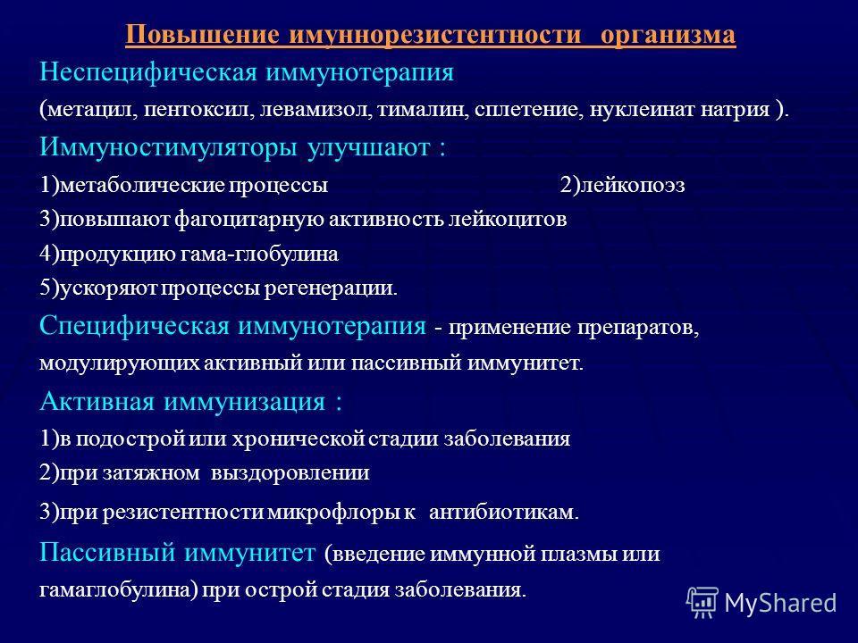 Повышение имуннорезистентности организма Неспецифическая иммунотерапия (метацил, пентоксил, левамизол, тималин, сплетение, нуклеинат натрия ). Иммуностимуляторы улучшают : 1)метаболические процессы 2)лейкопоэз 3)повышают фагоцитарную активность лейко