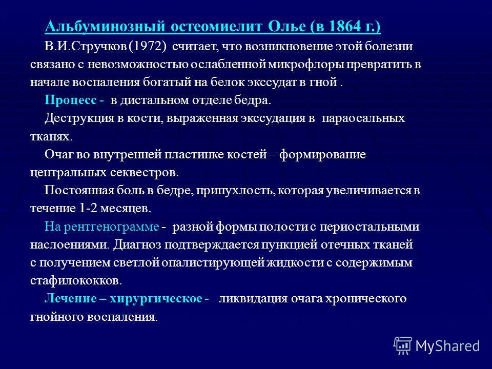 Альбуминозный остеомиелит Олье (в 1864 г.) В.И.Стручков (1972) считает, что возникновение этой болезни связано с невозможностью ослабленной микрофлоры превратить в начале воспаления богатый на белок экссудат в гной. Процесс - в дистальном отделе бедр