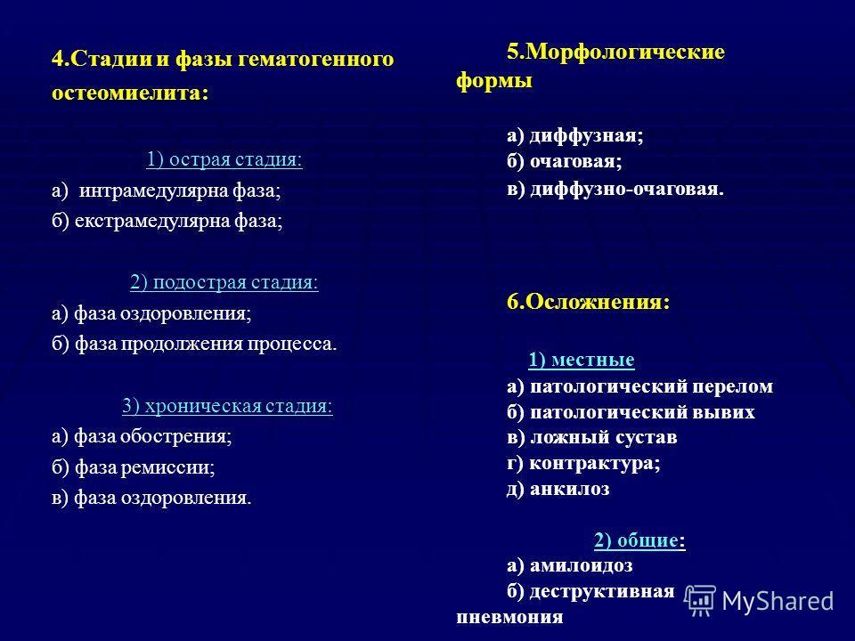 4.Стадии и фазы гематогенного остеомиелита: 1) острая стадия: а) интрамедулярна фаза; б) екстрамедулярна фаза; 2) подострая стадия: а) фаза оздоровления; б) фаза продолжения процесса. 3) хроническая стадия: а) фаза обострения; б) фаза ремиссии; в) фа