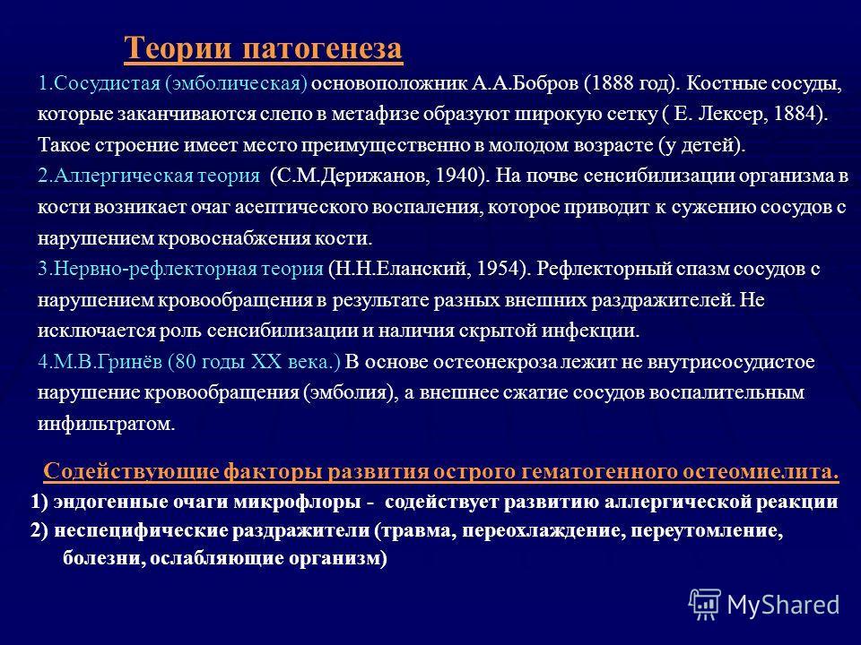 Теории патогенеза 1.Сосудистая (эмболическая) основоположник А.А.Бобров (1888 год). Костные сосуды, которые заканчиваются слепо в метафизе образуют широкую сетку ( Е. Лексер, 1884). Такое строение имеет место преимущественно в молодом возрасте (у дет