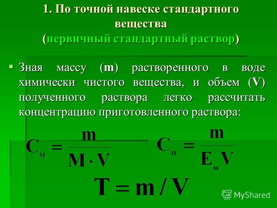 1. По точной навеске стандартного вещества (первичный стандартный раствор) Зная массу (m) растворенного в воде химически чистого вещества, и объем (V) полученного раствора легко рассчитать концентрацию приготовленного раствора: Зная массу (m) раствор