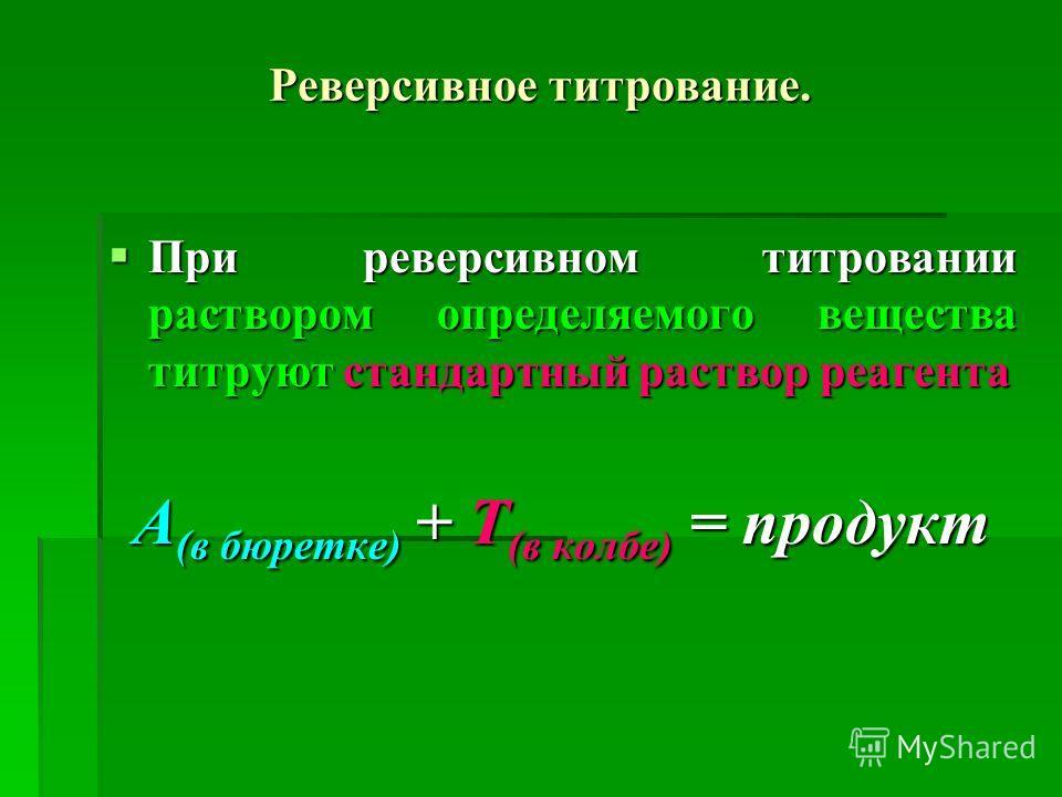 Реверсивное титрование. При реверсивном титровании раствором определяемого вещества титруют стандартный раствор реагента При реверсивном титровании раствором определяемого вещества титруют стандартный раствор реагента А (в бюретке) + Т (в колбе) = пр