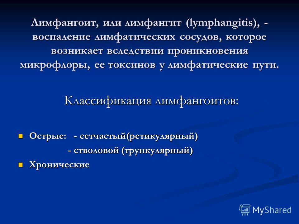 Лимфангоит, или лимфангит (lymphangitis), - воспаление лимфатических сосудов, которое возникает вследствии проникновения микрофлоры, ее токсинов у лимфатические пути. Классификация лимфангоитов: Классификация лимфангоитов: Острые: - сетчастый(ретикул