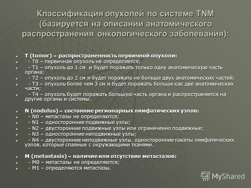 Классификация опухолей по системе TNM (базируется на описании анатомического распространения онкологического заболевания): Т (tumor) – распространенность первичной опухоли: Т (tumor) – распространенность первичной опухоли: - T0 – первичная опухоль не