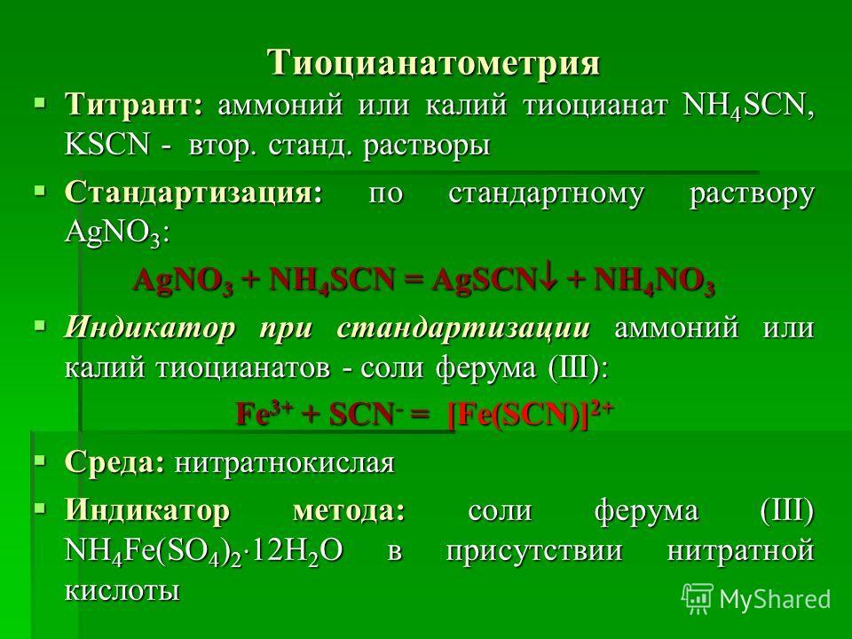 Тиоцианатометрия Титрант: аммоний или калий тиоцианат NH 4 SCN, KSCN - втор. станд. растворы Титрант: аммоний или калий тиоцианат NH 4 SCN, KSCN - втор. станд. растворы Стандартизация: по стандартному раствору AgNO 3 : Стандартизация: по стандартному