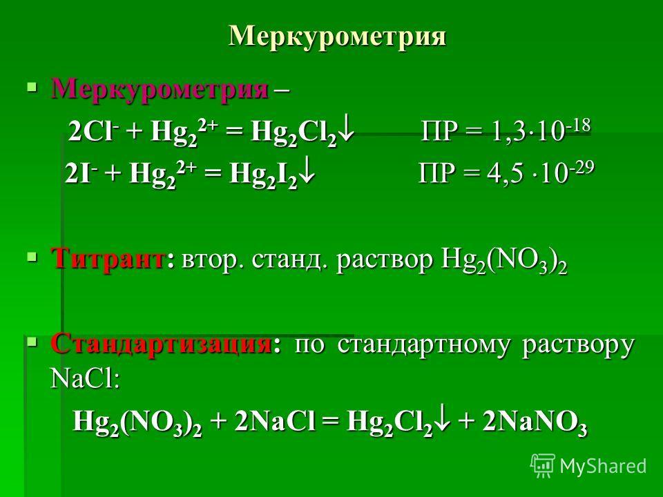 Меркурометрия Меркурометрия – Меркурометрия – 2Cl - + Hg 2 2+ = Hg 2 Cl 2 ПР = 1,3 10 -18 2I - + Hg 2 2+ = Hg 2 I 2 ПР = 4,5 10 -29 Титрант: втор. станд. раствор Hg 2 (NO 3 ) 2 Титрант: втор. станд. раствор Hg 2 (NO 3 ) 2 Стандартизация: по стандартн