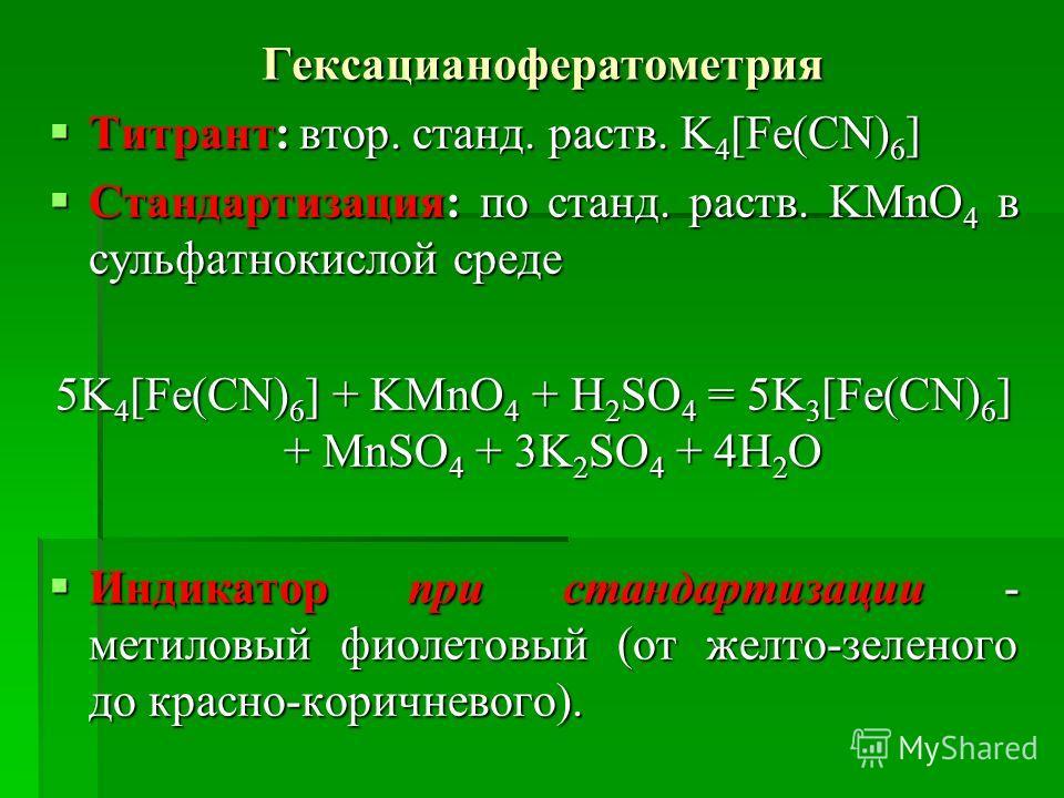 Гексацианофератометрия Титрант: втор. станд. раств. K 4 [Fe(CN) 6 ] Титрант: втор. станд. раств. K 4 [Fe(CN) 6 ] Стандартизация: по станд. раств. KMnO 4 в сульфатнокислой среде Стандартизация: по станд. раств. KMnO 4 в сульфатнокислой среде 5K 4 [Fe(