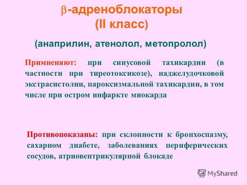 -адреноблокаторы (II класс ) (анаприлин, атенолол, метопролол) Примненяют: при синусовой тахикардии (в частности при тиреотоксикозе), наджелудочковой экстрасистолии, пароксизмальной тахикардии, в том числе при остром инфаркте миокарда Противопоказаны