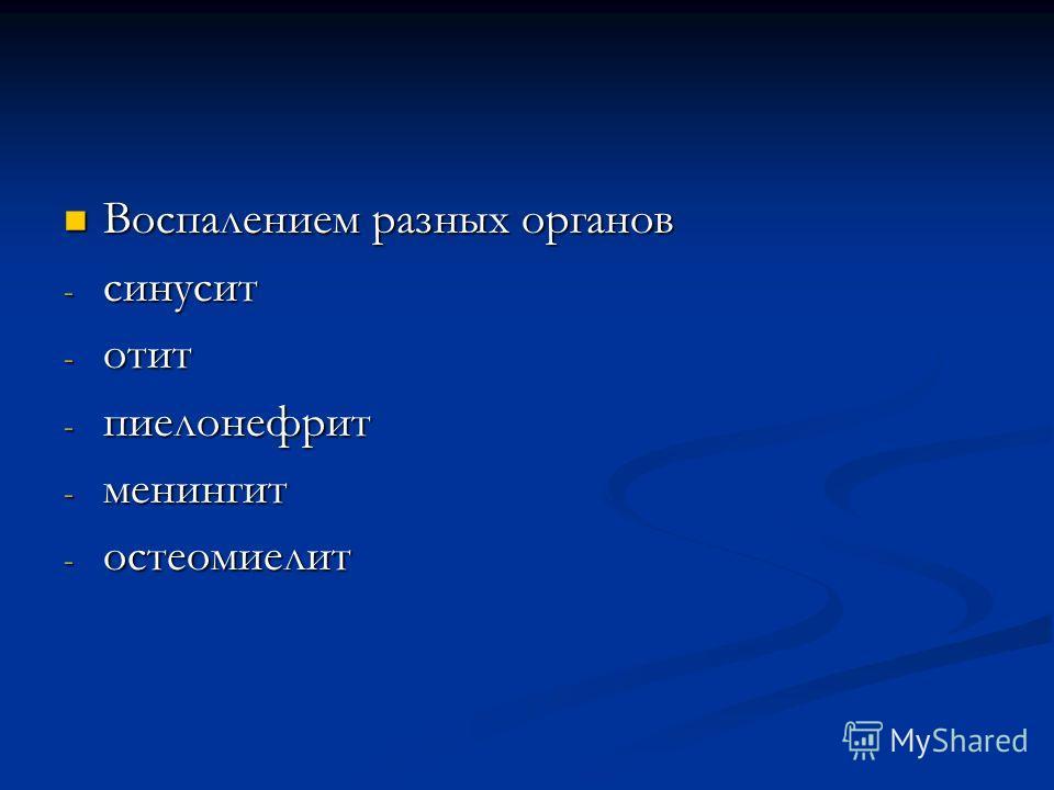 Воспалением разных органов Воспалением разных органов - синусит - отит - пиелонефрит - менингит - остеомиелит