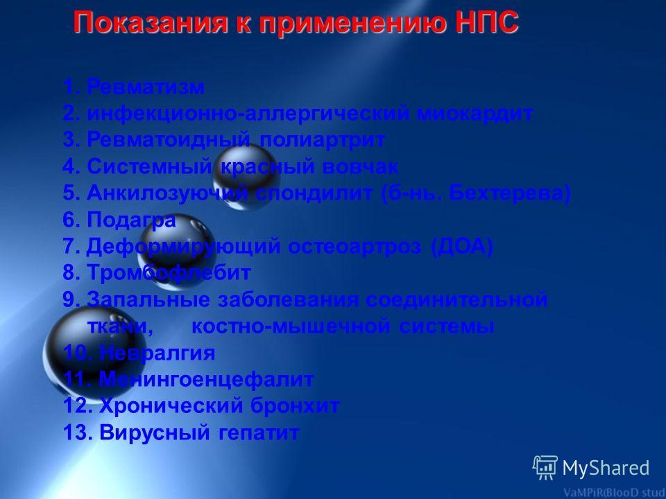 Показания к применению НПС 1. Ревматизм 2. инфекционно-аллергический миокардит 3. Ревматоидный полиартрит 4. Системный красный вовчак 5. Анкилозуючий спондилит (б-нь. Бехтерева) 6. Подагра 7. Деформирующий остеоартроз (ДОА) 8. Тромбофлебит 9. Запальн