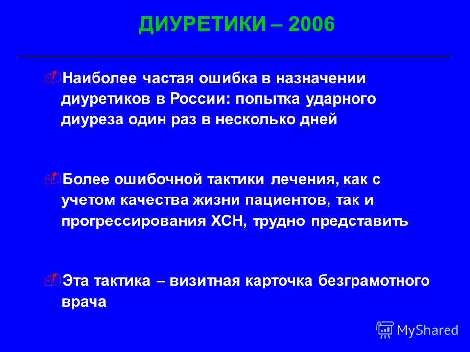 Наиболее частая ошибка в назначении диуретиков в России: попытка ударного диуреза один раз в несколько дней Более ошибочной тактики лечения, как с учетом качества жизни пациентов, так и прогрессирования ХСН, трудно представить Эта тактика – визитная