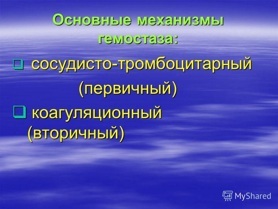 Основные механизмы гемостаза: Основные механизмы гемостаза: сосудисто-тромбоцитарный сосудисто-тромбоцитарный (первичный) (первичный) коагуляционный (вторичный) коагуляционный (вторичный)