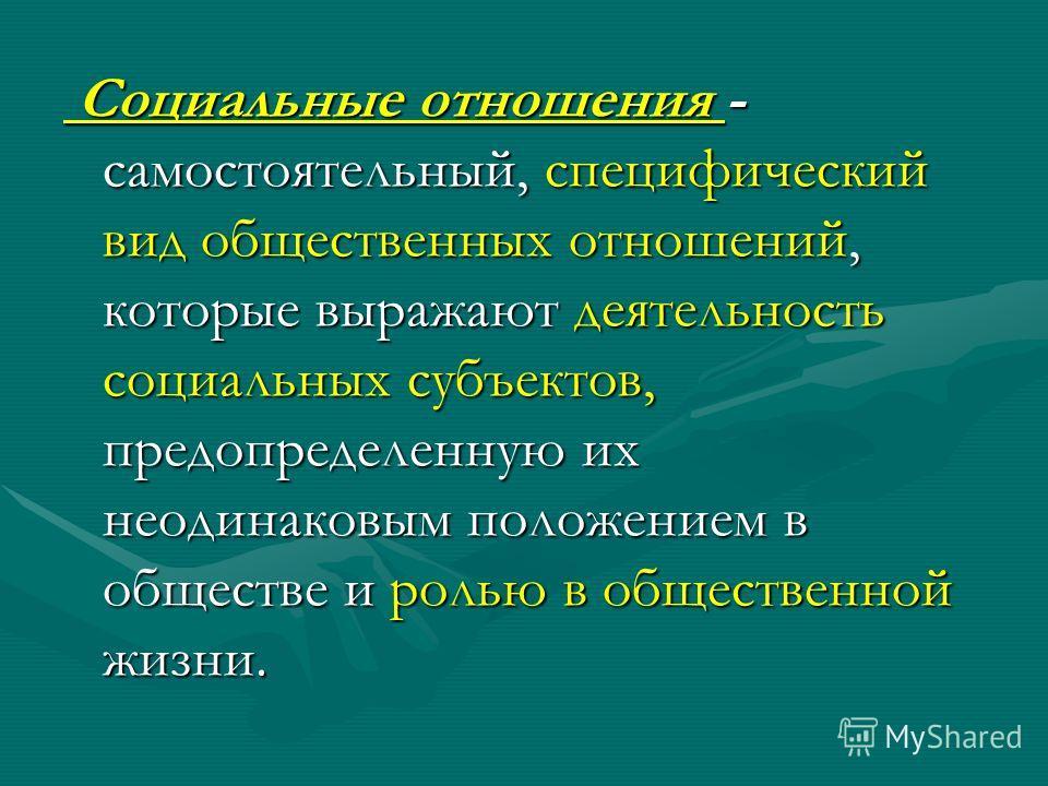 Социальные отношения - самостоятельный, специфический вид общественных отношений, которые выражают деятельность социальных субъектов, предопределенную их неодинаковым положением в обществе и ролью в общественной жизни. Социальные отношения - самостоя