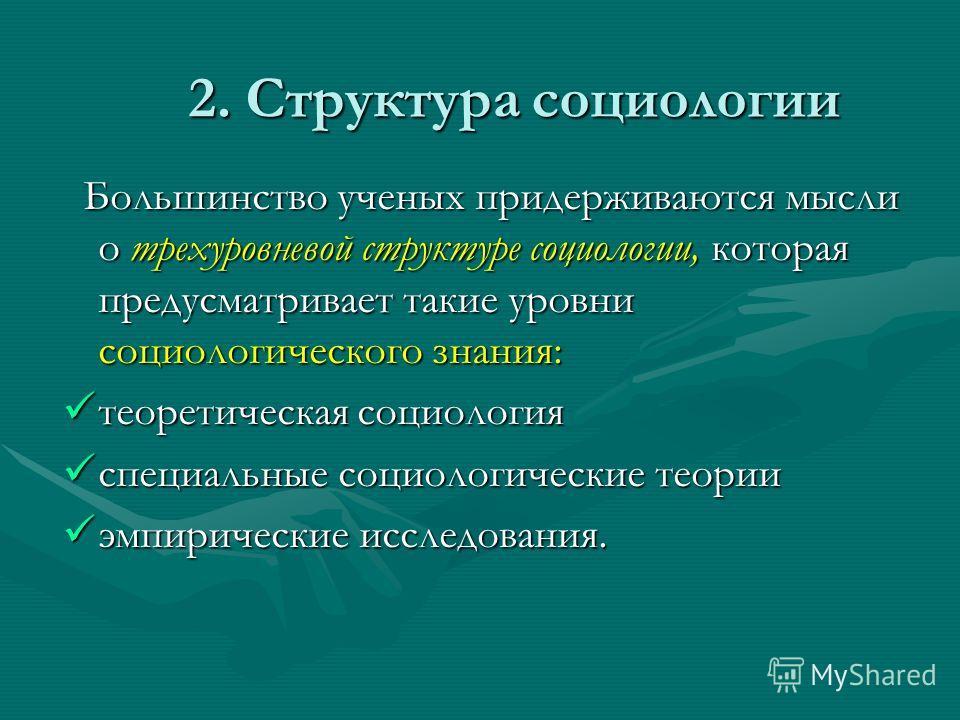 2. Структура социологии Большинство ученых придерживаются мысли о трехуровневой структуре социологии, которая предусматривает такие уровни социологического знания: Большинство ученых придерживаются мысли о трехуровневой структуре социологии, которая
