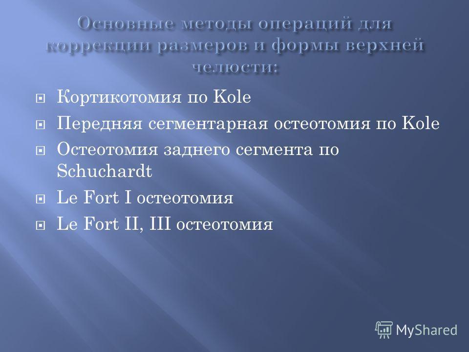 Кортикотомия по Kole Передняя сегментарная остеотомия по Kole Остеотомия заднего сегмента по Schuchardt Le Fort І остеотомия Le Fort ІІ, ІІІ остеотомия