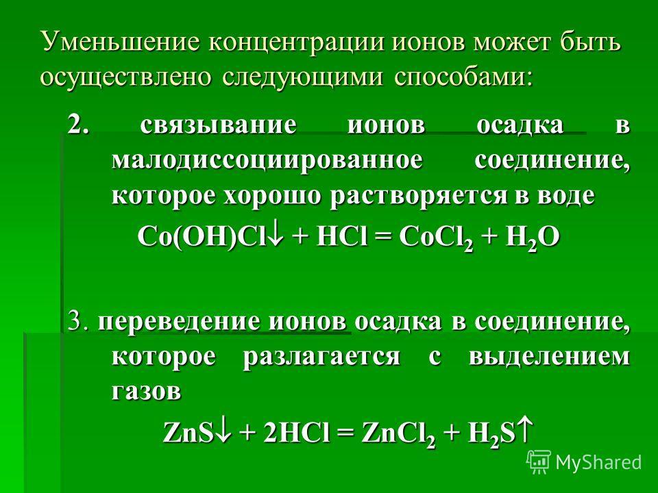 Уменьшение концентрации ионов может быть осуществлено следующими способами: 2. связывание ионов осадка в малодиссоциированное соединение, которое хорошо растворяется в воде Co(OH)Cl + HCl = CoCl 2 + H 2 O 3. переведение ионов осадка в соединение, кот