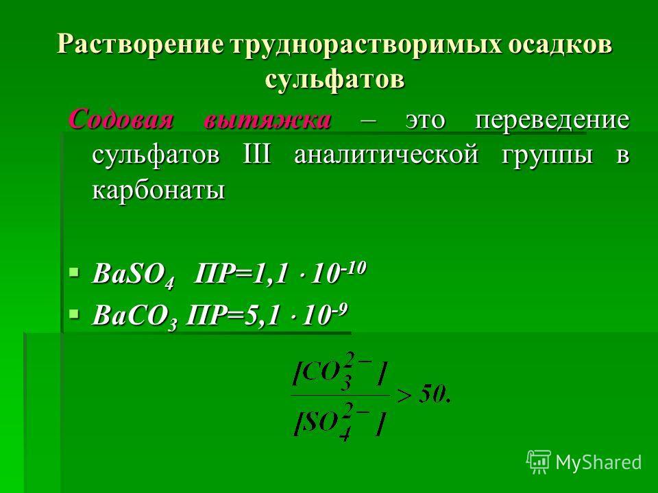 Растворение труднорастворимых осадков сульфатов Содовая вытяжка – это переведение сульфатов ІІІ аналитической группы в карбонаты BaSO 4 ПР=1,1 10 -10 BaSO 4 ПР=1,1 10 -10 BaCO 3 ПР=5,1 10 -9 BaCO 3 ПР=5,1 10 -9