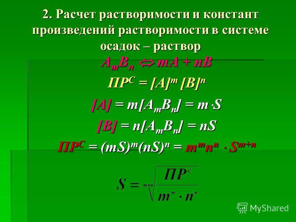 2. Расчет растворимости и констант произведений растворимости в системе осадок – раствор А m В n mА + nВ ПР С = [A] m [B] n [A] = m[A m B n ] = m S [B] = n[A m B n ] = nS ПР С = (mS) m (nS) n = m m n n S m+n