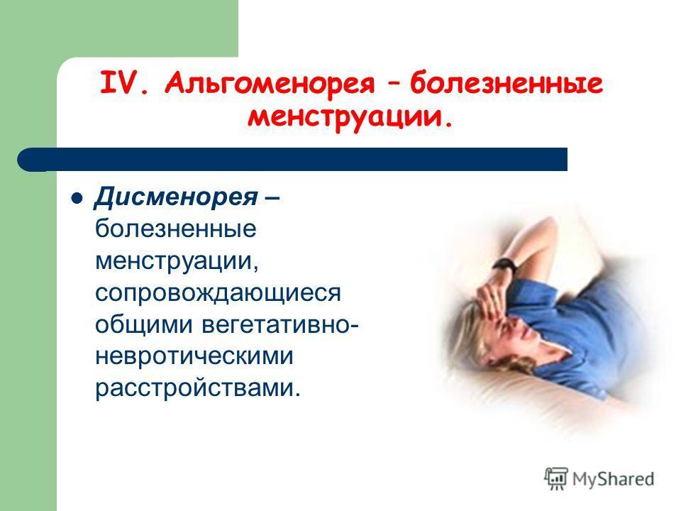 IV. Альгоменорея – болезненные менструации. Дисменорея – болезненные менструации, сопровождающиеся общими вегетативно- невротическими расстройствами.