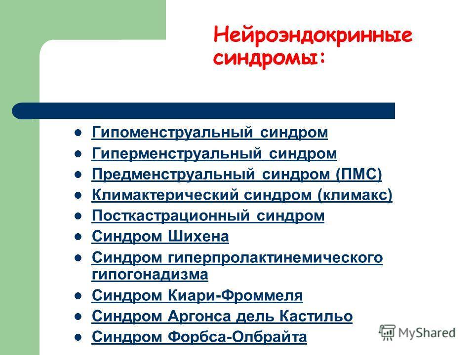 Нейроэндокринные синдромы: Гипоменструальный синдром Гиперменструальный синдром Предменструальный синдром (ПМС) Климактерический синдром (климакс) Посткастрационный синдром Синдром Шихена Синдром гиперпролактинемического гипогонадизма Синдром гиперпр