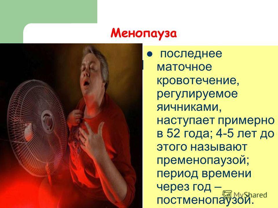Менопауза последнее маточное кровотечение, регулируемое яичниками, наступает примерно в 52 года; 4-5 лет до этого называют пременопаузой; период времени через год – постменопаузой.