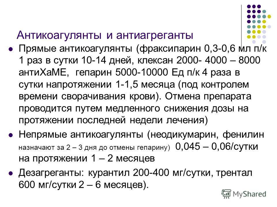 Антикоагулянты и антиагреганты Прямые антикоагулянты (фраксипарин 0,3-0,6 мл п/к 1 раз в сутки 10-14 дней, клексан 2000- 4000 – 8000 антиХаМЕ, гепарин 5000-10000 Ед п/к 4 раза в сутки напротяжении 1-1,5 месяца (под контролем времени сворачивания кров