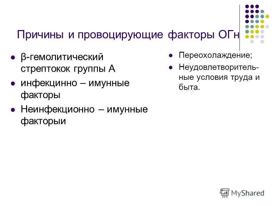 Причины и провоцирующие факторы ОГн β-гемолитический стрептокок группы А инфекцинно – имунные факторы Неинфекционно – имунные факторыи Переохолаждение; Неудовлетворитель- ные условия труда и быта.