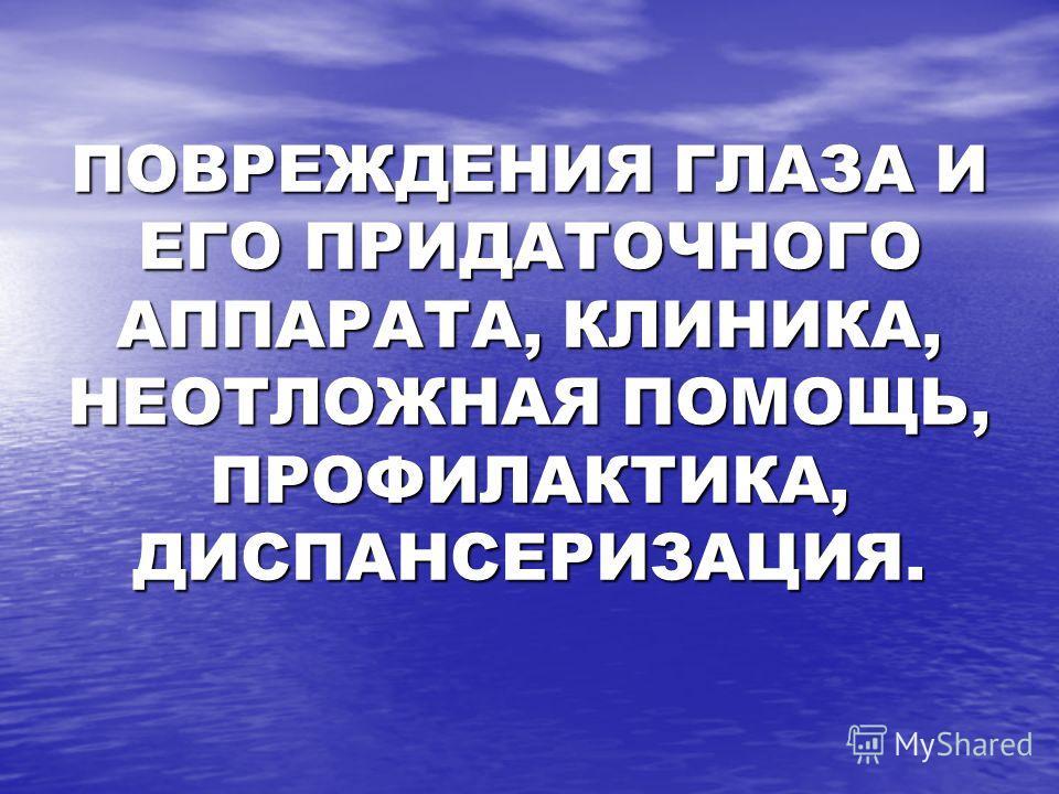 ПОВРЕЖДЕНИЯ ГЛАЗА И ЕГО ПРИДАТОЧНОГО АППАРАТА, КЛИНИКА, НЕОТЛОЖНАЯ ПОМОЩЬ, ПРОФИЛАКТИКА, ДИСПАНСЕРИЗАЦИЯ.