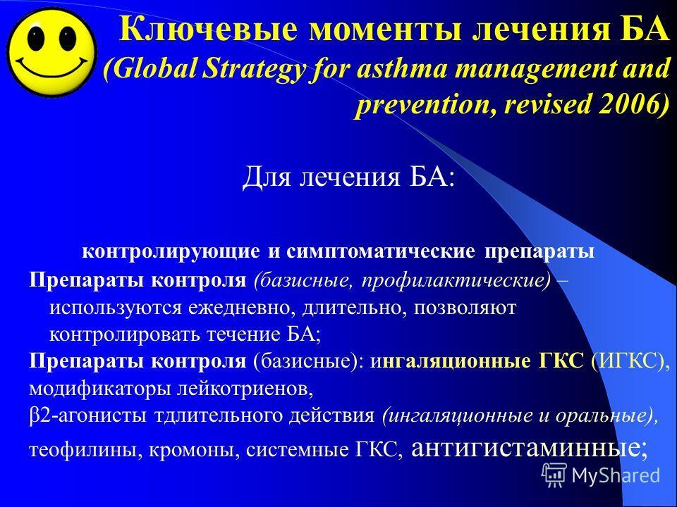 Ключевые моменты лечения БА (Global Strategy for asthma management and prevention, revised 2006) Для лечения БА: контролирующие и симптоматические препараты Препараты контроля (базисные, профилактические) – используются ежедневно, длительно, позволяю