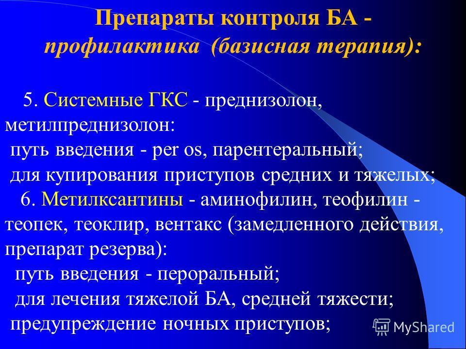 Препараты контроля БА - профилактика (базисная терапия): 5. Системные ГКС - преднизолон, метилпреднизолон: путь введения - per os, парентеральный; для купирования приступов средних и тяжелых; 6. Метилксантины - аминофилин, теофилин - теопек, теоклир,