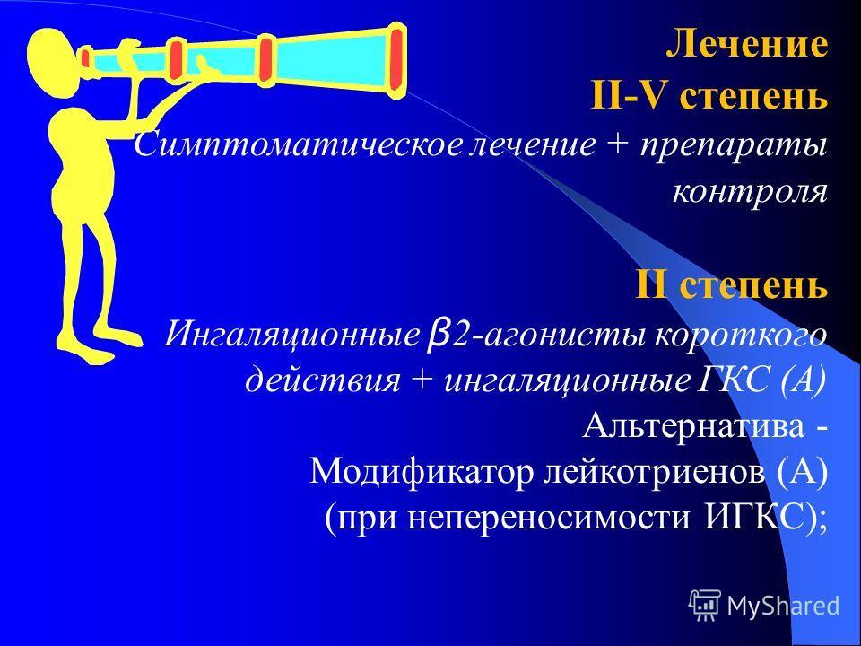 Лечение ІІ-V степень Симптоматическое лечение + препараты контроля ІІ степень Ингаляционные β 2-агонисты короткого действия + ингаляционные ГКС (А) Альтернатива - Модификатор лейкотриенов (А) (при непереносимости ИГКС);