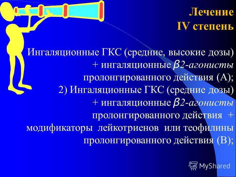 Лечение ІV степень Ингаляционные ГКС (средние, высокие дозы) + ингаляционные β 2-агонисты пролонгированного действия (А); 2) Ингаляционные ГКС (средние дозы) + ингаляционные β 2-агонисты пролонгированного действия + модификаторы лейкотриенов или теоф