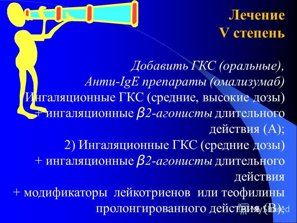 Лечение V степень Добавить ГКС (оральные), Анти-IgE препараты (омализумаб) Ингаляционные ГКС (средние, высокие дозы) + ингаляционные β 2-агонисты длительного действия (А); 2) Ингаляционные ГКС (средние дозы) + ингаляционные β 2-агонисты длительного д