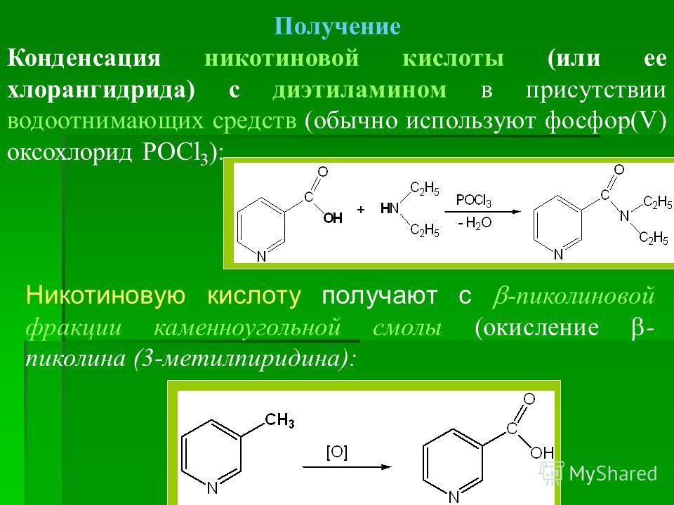 Получение Конденсация никотиновой кислоты (или ее хлорангидрида) с диэтиламином в присутствии водоотнимающих средств (обычно используют фосфор(V) оксохлорид POCl 3 ): Никотиновую кислоту получают с -пиколиновой фракции каменноугольной смолы (окислени