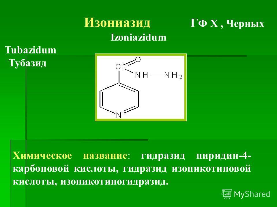 Изониазид Г Ф Х, Черных Izoniazidum Tubazidum Тубазид Химическое название: гидразид пиридин-4- карбоновой кислоты, гидразид изоникотиновой кислоты, изоникотиногидразид.