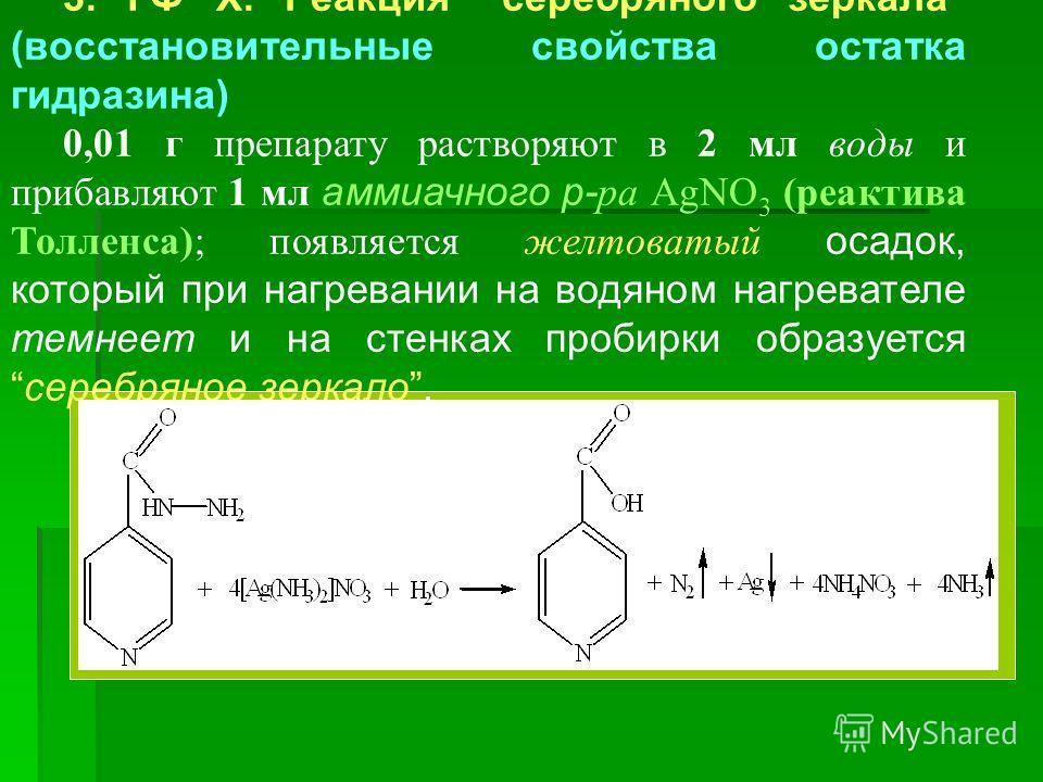 3. ГФ Х. Реакция серебряного зеркала (восстановительные свойства остатка гидразина) 0,01 г препарату растворяют в 2 мл воды и прибавляют 1 мл аммиачного р- ра AgNO 3 (реактива Толленса); появляется желтоватый осадок, который при нагревании на водяном