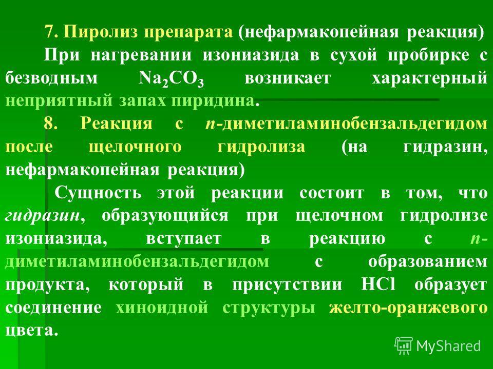 7. Пиролиз препарата (нефармакопейная реакция) При нагревании изониазида в сухой пробирке с безводным Na 2 CO 3 возникает характерный неприятный запах пиридина. 8. Реакция с п-диметиламинобензальдегидом после щелочного гидролиза (на гидразин, нефарма