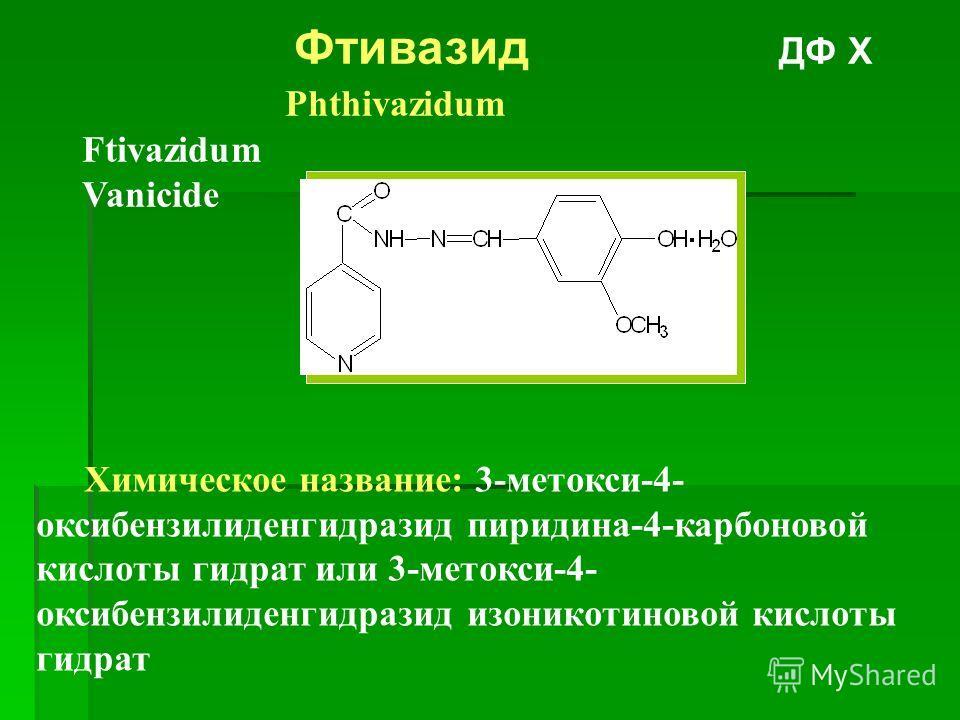 Фтивазид ДФ Х Phthivazidum Ftivazidum Vanicide Химическое название: 3-метокси-4- оксибензилиденгидразид пиридина-4-карбоновой кислоты гидрат или 3-метокси-4- оксибензилиденгидразид изоникотиновой кислоты гидрат