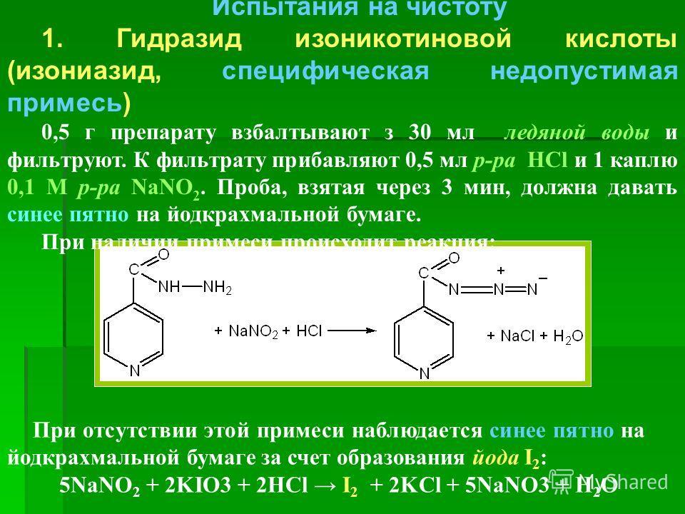 Испытания на чистоту 1. Гидразид изоникотиновой кислоты (изониазид, специфическая недопустимая примесь) 0,5 г препарату взбалтывают з 30 мл ледяной воды и фильтруют. К фильтрату прибавляют 0,5 мл р-ра HCl и 1 каплю 0,1 М р-ра NaNO 2. Проба, взятая че