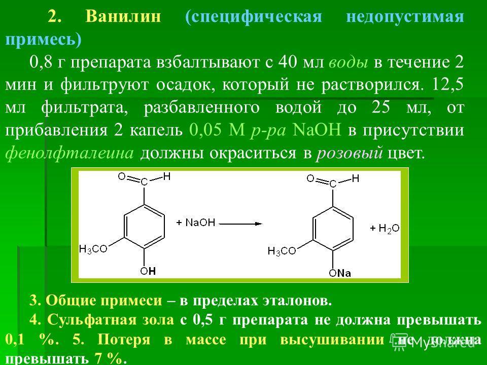 2. Ванилин (специфическая недопустимая примесь) 0,8 г препарата взбалтывают с 40 мл воды в течение 2 мин и фильтруют осадок, который не растворился. 12,5 мл фильтрата, разбавленного водой до 25 мл, от прибавления 2 капель 0,05 М р-ра NаOН в присутств
