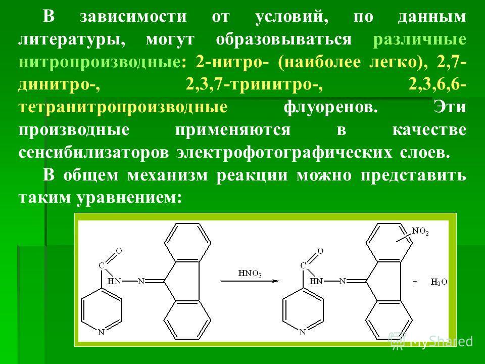 В зависимости от условий, по данным литературы, могут образовываться различные нитропроизводные: 2-нитро- (наиболее легко), 2,7- динитро-, 2,3,7-тринитро-, 2,3,6,6- тетранитропроизводные флуоренов. Эти производные применяются в качестве сенсибилизато