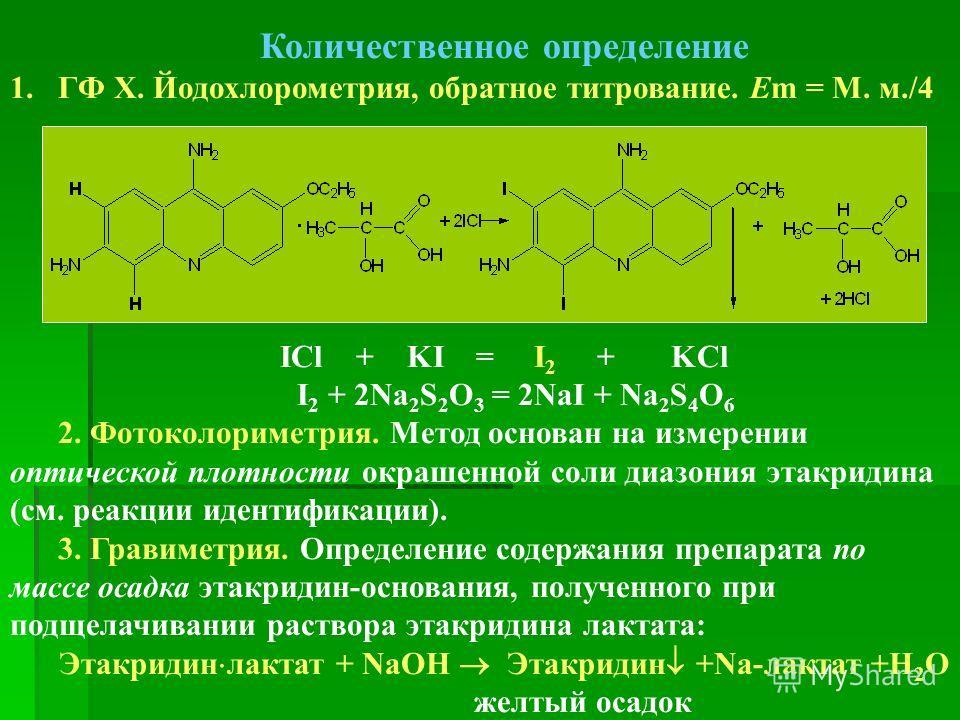 Количественное определение 1.ГФ Х. Йодохлорометрия, обратное титрование. Em = М. м./4 ICl + KI = I 2 + KCl I 2 + 2Na 2 S 2 O 3 = 2NaI + Na 2 S 4 O 6 2. Фотоколориметрия. Метод основан на измерении оптической плотности окрашенной соли диазония этакрид