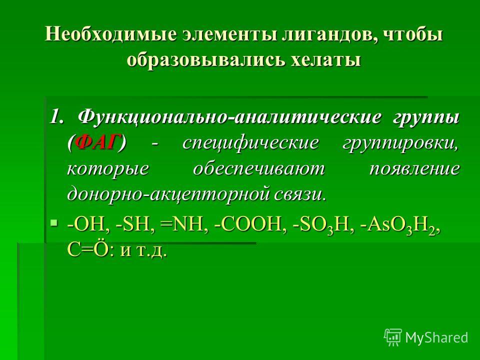 Необходимые элементы лигандов, чтобы образовывались хелаты 1. Функционально-аналитические группы (ФАГ) - специфические группировки, которые обеспечивают появление донорно-акцепторной связи. -ОН, -SH, =NH, -COOH, -SO 3 H, -AsО 3 H 2, C=Ö: и т.д. -ОН,